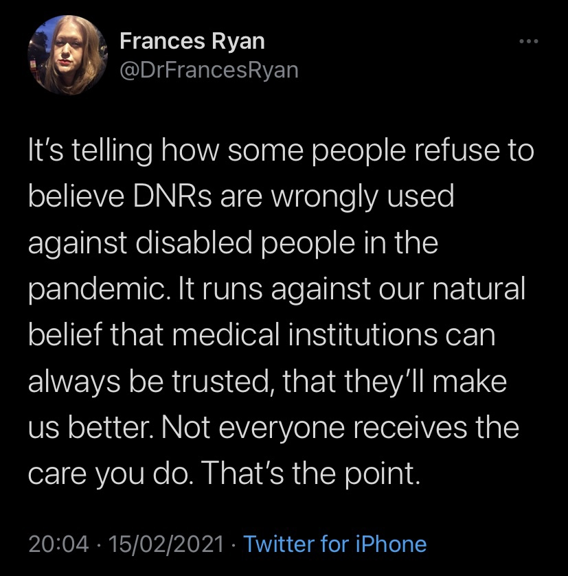 """a screenshot of a Tweet by Frances Ryan, which reads: """"It's telling how some people refuse to believe DNRs are wrongly used against disabled people in the pandemic. It runs against our natural belief that medical institutions can always be trusted, that they'll make us better. Not everyone receives the care you do. That's the point."""""""