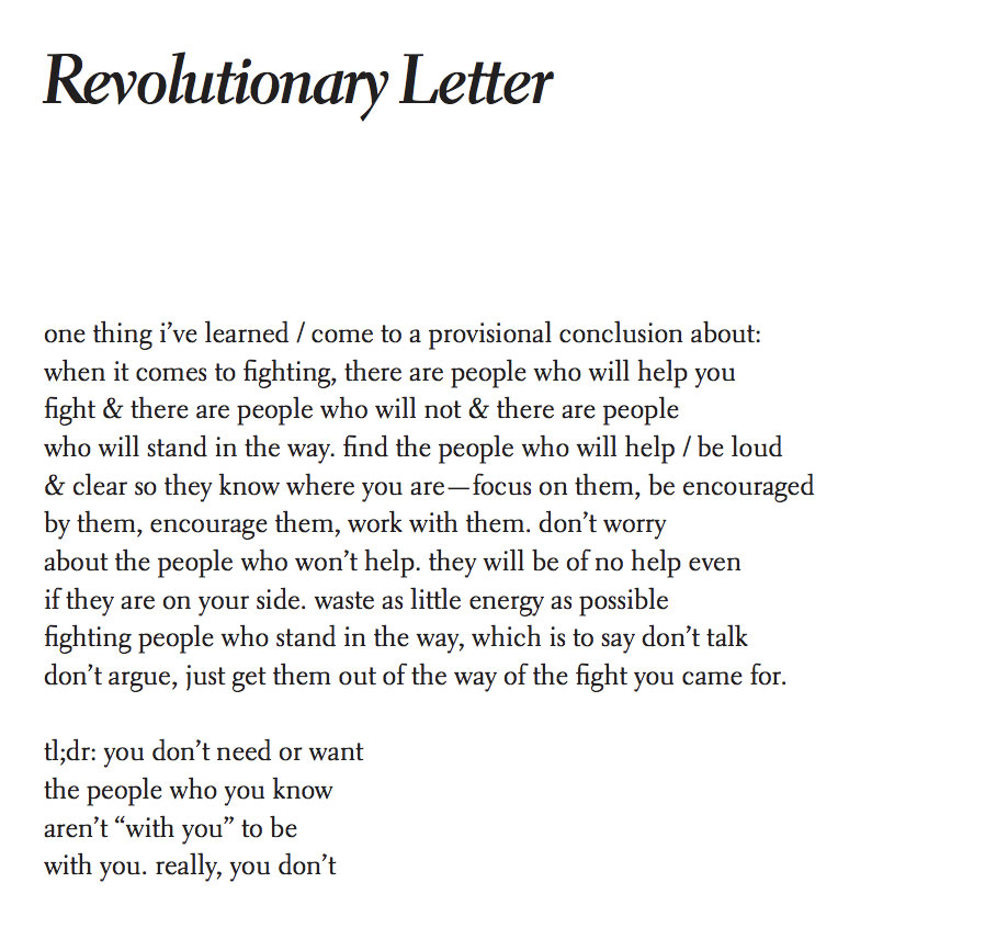 """A poem by Wendy Travino called Revolutionary Letter, which reads """"one thing I've learned/come to provisional conclusion about: when it comes to fighting, there are people who will help you & there are people who will not & there are people who will stand in the way. find the people who will help/ be loud: & clear so they know where you are — focus on them, be encouraged by them, encourage them, work with them, don't worry about the people who won't help. they will be of no help even if they are on your side. waste as little energy as possible fighting people who stand in the way, which is to say don't talk, don't argue, just get them out of the way of the fight you came for.  tl;dr: you don't need or want the people who you know aren't """"with you"""" to be with you. really, you don't"""""""