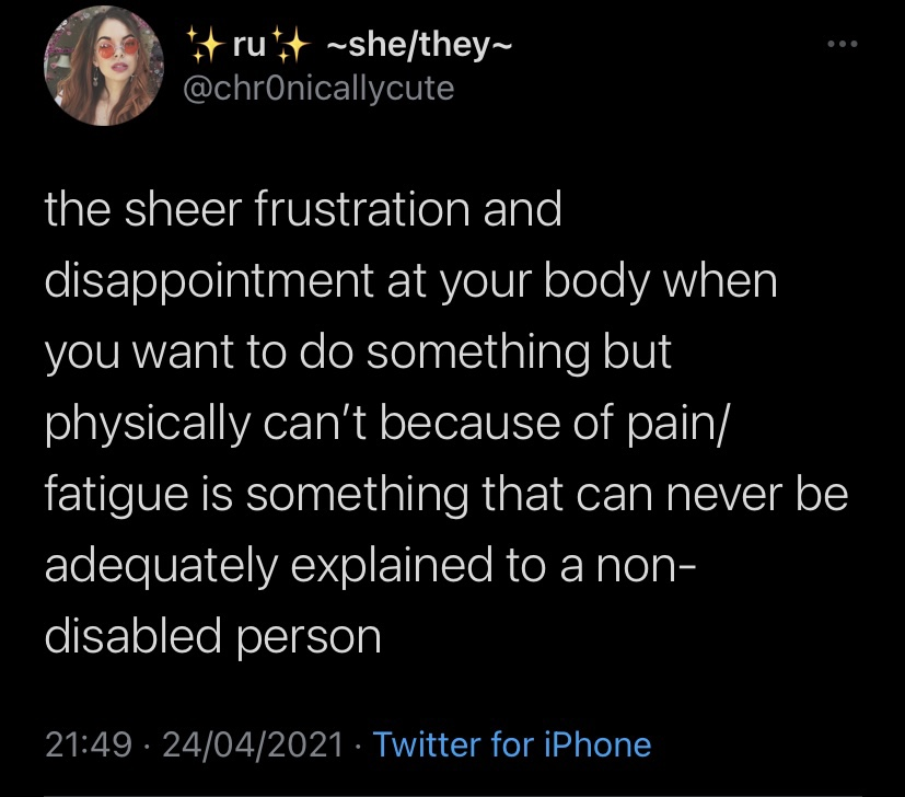 """A screenshot of a Tweet by Ru (she/they), which reads: """"the sheer frustration and disappointment at your body when you want to do something but physically can't because of pain/fatigue is something that can never be adequately explained to a non-disabled person"""""""