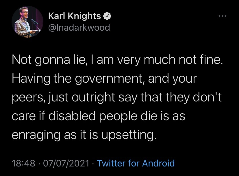 """A screenshot of a Tweet by Karl Knights, which reads: """"Not gonna lie, I am very much not fine. Having the government, and your peers, just outright say that they don't care if disabled people die is as enraging as it is upsetting."""""""