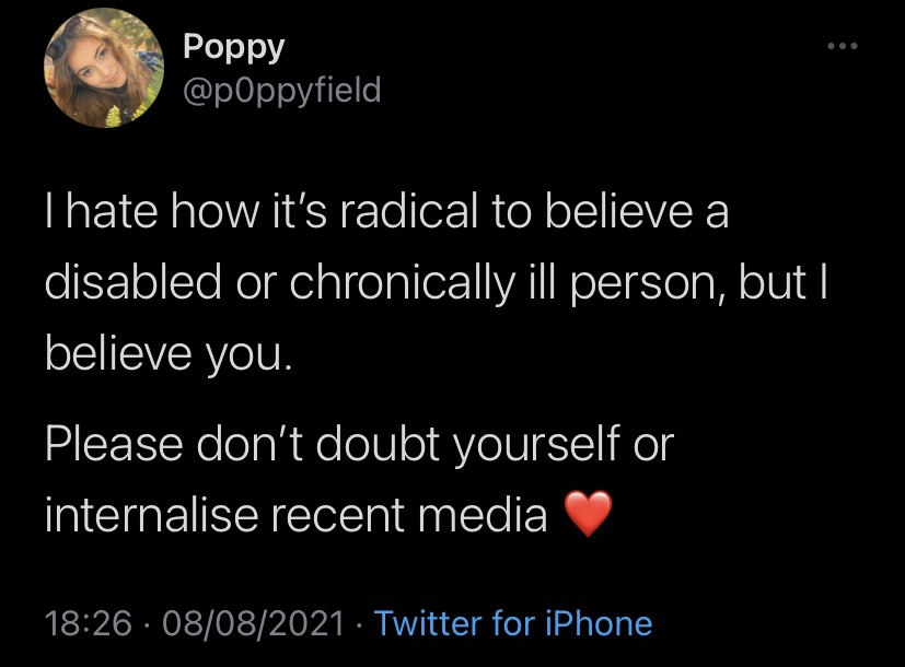 """A screenshot of a Tweet by Poppy Field, which reads: """"I hate how it's radical to believe a disabled or chronically ill person, but I believe you.   Please don't doubt yourself or internalise recent media ❤️"""""""